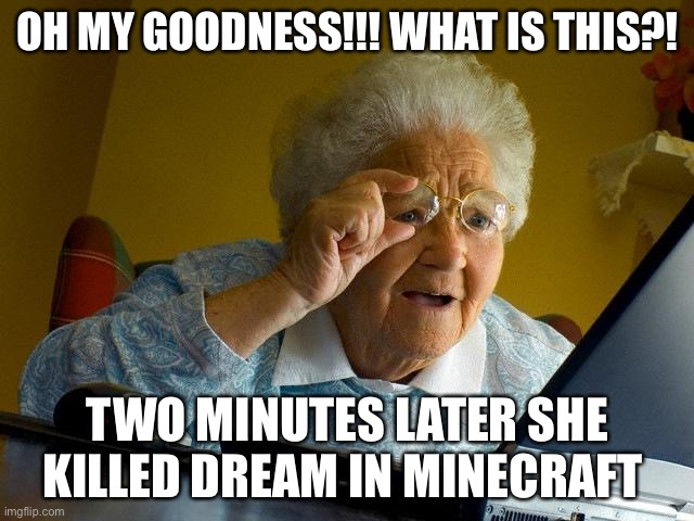 Grandma Finds The Internet Meme |  OH MY GOODNESS!!! WHAT IS THIS?! TWO MINUTES LATER SHE KILLED DREAM IN MINECRAFT | image tagged in memes,grandma finds the internet | made w/ Imgflip meme maker