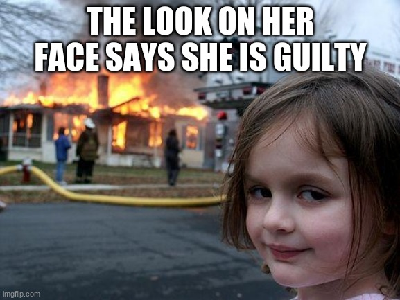 Disaster Girl Meme |  THE LOOK ON HER FACE SAYS SHE IS GUILTY | image tagged in memes,disaster girl | made w/ Imgflip meme maker