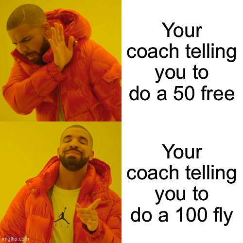 Drake Hotline Bling |  Your coach telling you to do a 50 free; Your coach telling you to do a 100 fly | image tagged in memes,drake hotline bling | made w/ Imgflip meme maker