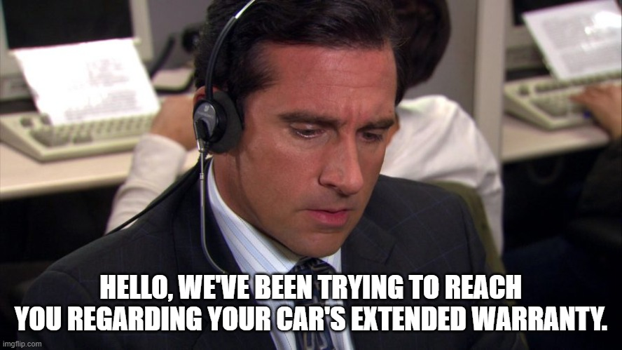 Extended Warranty |  HELLO, WE'VE BEEN TRYING TO REACH YOU REGARDING YOUR CAR'S EXTENDED WARRANTY. | image tagged in the office bankruptcy | made w/ Imgflip meme maker