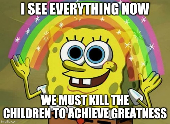 I SEE ALL, I KNOW ALL |  I SEE EVERYTHING NOW; WE MUST KILL THE CHILDREN TO ACHIEVE GREATNESS | image tagged in memes,imagination spongebob | made w/ Imgflip meme maker