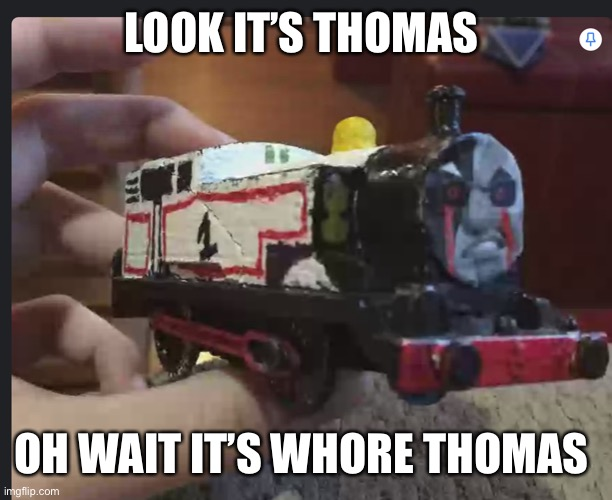Whore Thomas |  LOOK IT'S THOMAS; OH WAIT IT'S WHORE THOMAS | image tagged in funny | made w/ Imgflip meme maker