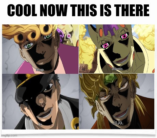 jojo meme |  COOL NOW THIS IS THERE | image tagged in blank,jojo's bizarre adventure,jojo,shitpost | made w/ Imgflip meme maker