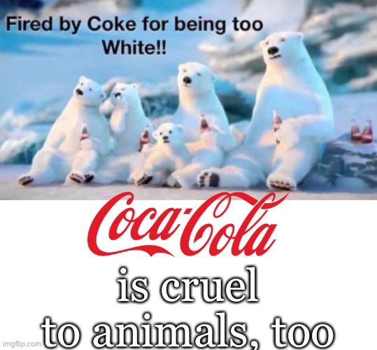 Coca-Cola is cruel to animals, too! (Image courtesy of Diana58 @Diana5839 (Twitter).) |  is cruel to animals, too | image tagged in coca cola,coke,coke can,woke,leftists,poor animals | made w/ Imgflip meme maker