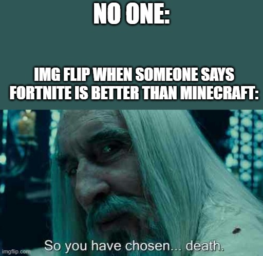 Fun/gaming stream in a nutshell |  NO ONE:; IMG FLIP WHEN SOMEONE SAYS FORTNITE IS BETTER THAN MINECRAFT: | image tagged in so you have chosen death | made w/ Imgflip meme maker