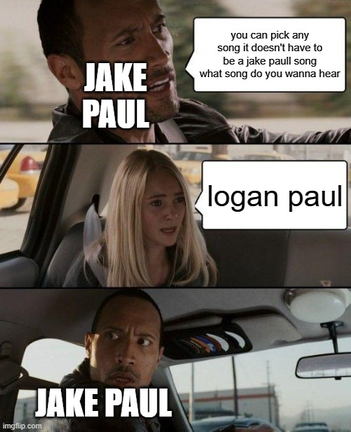 wtf did you just say |  you can pick any song it doesn't have to be a jake paull song what song do you wanna hear; JAKE PAUL; logan paul; JAKE PAUL | image tagged in memes,the rock driving,jake paul | made w/ Imgflip meme maker