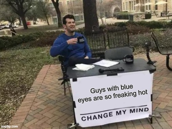 Guys with blue eyes are attractive imo |  Guys with blue eyes are so freaking hot | image tagged in memes,change my mind,blue,guys,eyes | made w/ Imgflip meme maker