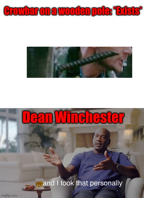 And I took that personally |  Crowbar on a wooden pole: *Exists*; Dean Winchester | image tagged in blank white template,and i took that personally | made w/ Imgflip meme maker