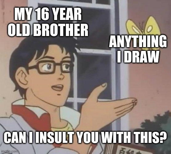 Is This A Pigeon Meme |  MY 16 YEAR OLD BROTHER; ANYTHING I DRAW; CAN I INSULT YOU WITH THIS? | image tagged in memes,is this a pigeon | made w/ Imgflip meme maker