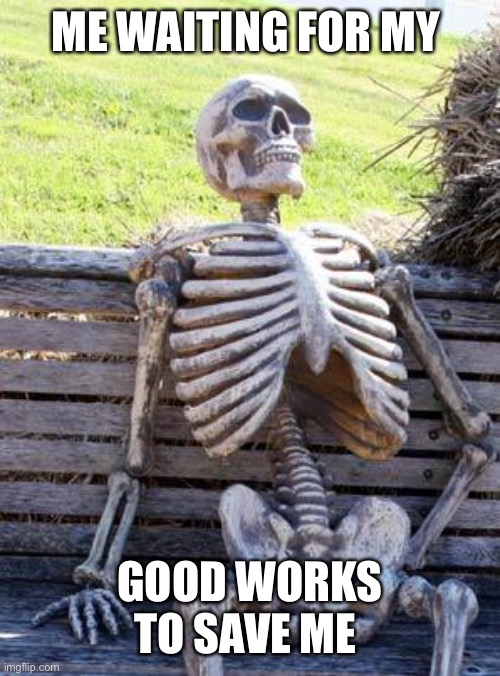 Waiting Skeleton |  ME WAITING FOR MY; GOOD WORKS TO SAVE ME | image tagged in memes,waiting skeleton | made w/ Imgflip meme maker