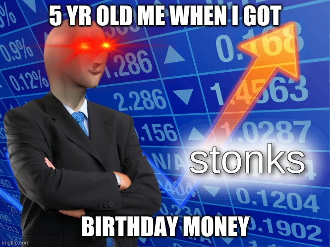 im rich |  5 YR OLD ME WHEN I GOT; BIRTHDAY MONEY | image tagged in stonks | made w/ Imgflip meme maker