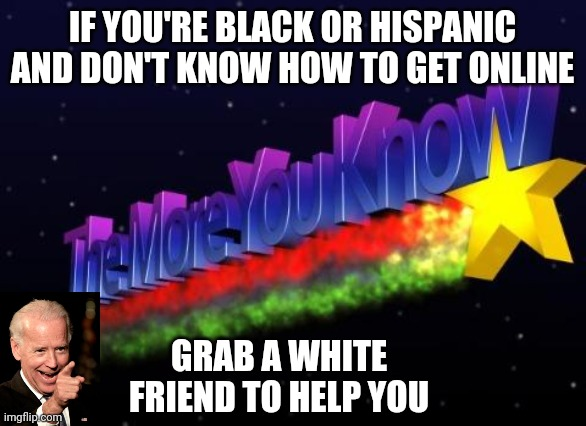 the more you know |  IF YOU'RE BLACK OR HISPANIC AND DON'T KNOW HOW TO GET ONLINE; GRAB A WHITE FRIEND TO HELP YOU | image tagged in the more you know,biden,vaccine,politics | made w/ Imgflip meme maker