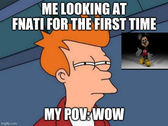 fnati |  ME LOOKING AT FNATI FOR THE FIRST TIME; MY POV: WOW | image tagged in memes,futurama fry | made w/ Imgflip meme maker