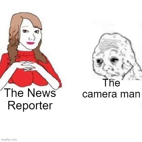 Let them have a chance! |  The camera man; The News Reporter | image tagged in yes honey,news,funny,memes | made w/ Imgflip meme maker