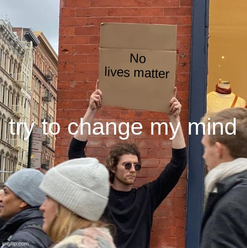 true tho |  No lives matter; try to change my mind | image tagged in memes,guy holding cardboard sign | made w/ Imgflip meme maker