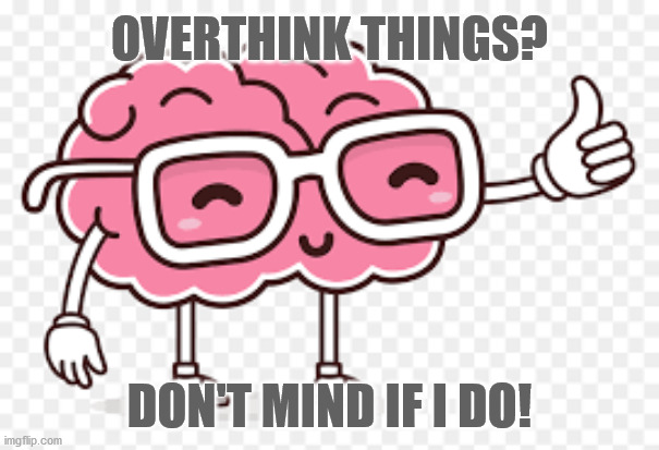 Overthinking, Thanks |  OVERTHINK THINGS? DON'T MIND IF I DO! | image tagged in overthink,brain,funny | made w/ Imgflip meme maker