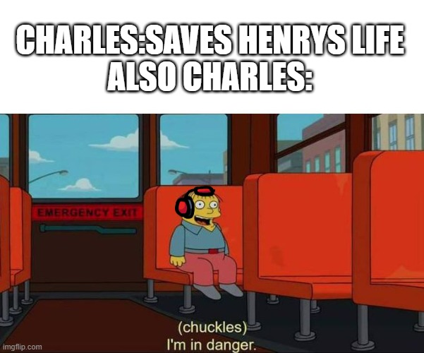 I'm in Danger + blank place above |  CHARLES:SAVES HENRYS LIFE ALSO CHARLES: | image tagged in i'm in danger blank place above,henry stickmin | made w/ Imgflip meme maker