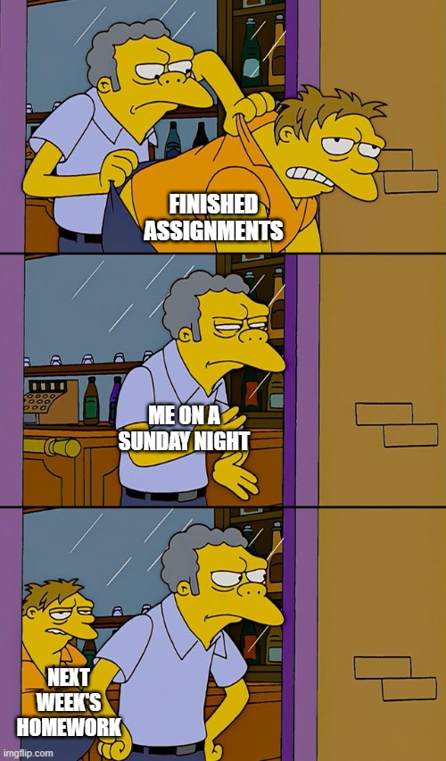 homework never ends |  FINISHED ASSIGNMENTS; ME ON A SUNDAY NIGHT; NEXT WEEK'S HOMEWORK | image tagged in moe throws barney | made w/ Imgflip meme maker