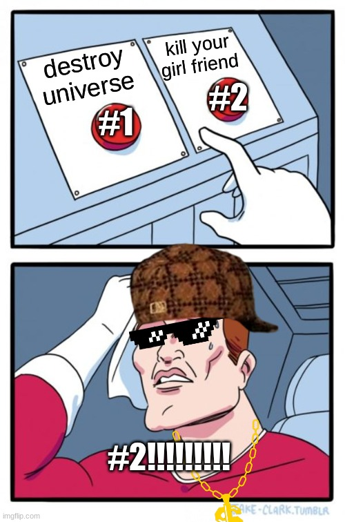 #2 |  #1; kill your girl friend; #2; destroy universe; #2!!!!!!!!! | image tagged in memes,two buttons | made w/ Imgflip meme maker