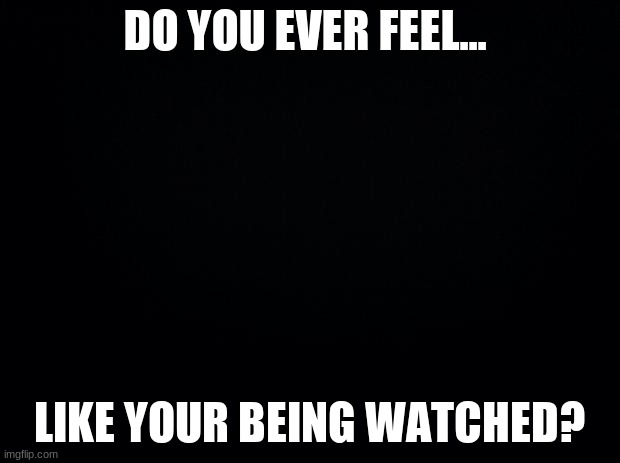 Black background |  DO YOU EVER FEEL... LIKE YOUR BEING WATCHED? | image tagged in black background | made w/ Imgflip meme maker