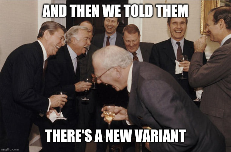 Laughing politicians |  AND THEN WE TOLD THEM; THERE'S A NEW VARIANT | image tagged in laughing politicians | made w/ Imgflip meme maker