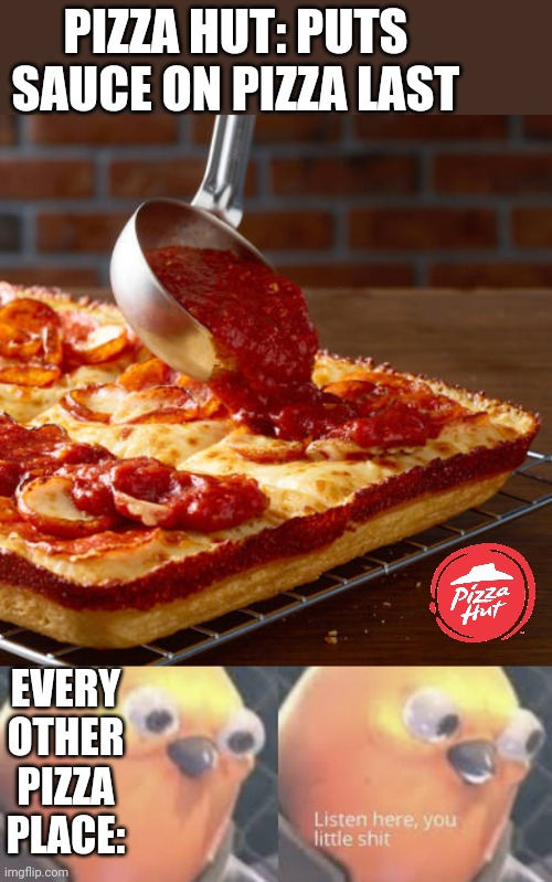 DETROIT PIZZA! |  PIZZA HUT: PUTS SAUCE ON PIZZA LAST; EVERY OTHER PIZZA PLACE: | image tagged in listen here you little shit bird,pizza,pizza hut,pizza time | made w/ Imgflip meme maker