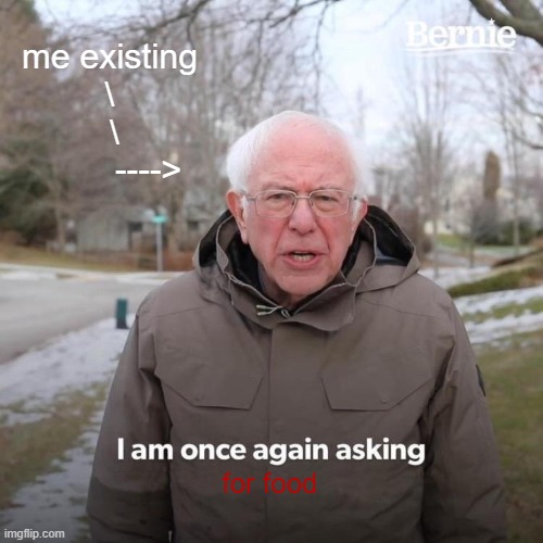 Bernie I Am Once Again Asking For Your Support Meme | me existing \  \         ----> for food | image tagged in memes,bernie i am once again asking for your support | made w/ Imgflip meme maker