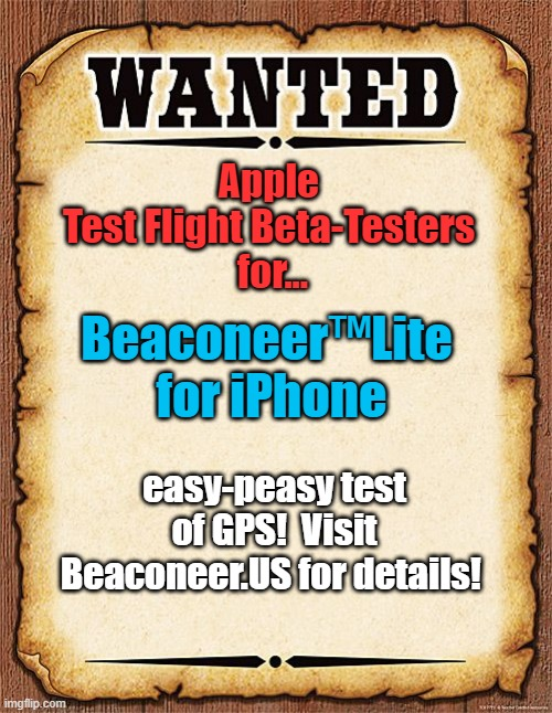 Wanted: Test Flight Beta Testers |  Apple  Test Flight Beta-Testers  for... Beaconeer™Lite  for iPhone; easy-peasy test of GPS!  Visit Beaconeer.US for details! | image tagged in wanted poster | made w/ Imgflip meme maker