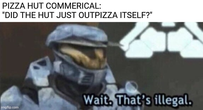 "Wait that's illegal |  PIZZA HUT COMMERICAL:  ""DID THE HUT JUST OUTPIZZA ITSELF?"" 