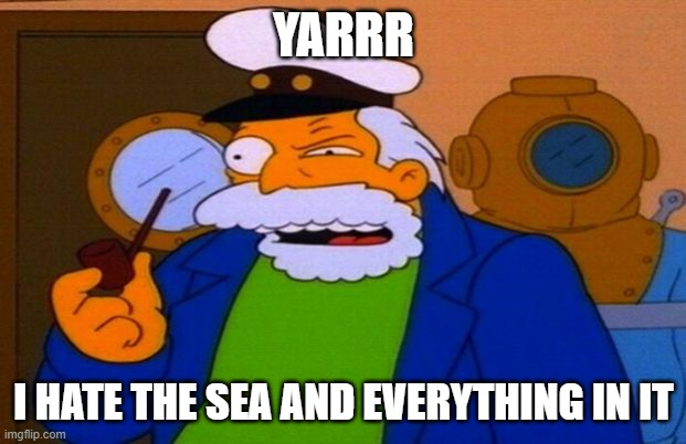 YARRR; I HATE THE SEA AND EVERYTHING IN IT | image tagged in sea captain | made w/ Imgflip meme maker