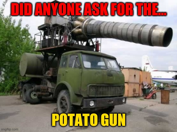 Free potatoes = VODKA |  DID ANYONE ASK FOR THE... POTATO GUN | image tagged in vodka,soviet union,i serve the soviet union,mother russia | made w/ Imgflip meme maker
