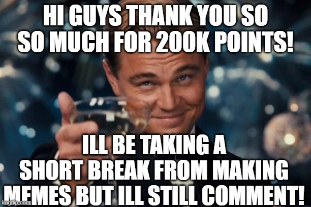 Thank you guys i reached 200k! |  HI GUYS THANK YOU SO SO MUCH FOR 200K POINTS! ILL BE TAKING A SHORT BREAK FROM MAKING MEMES BUT ILL STILL COMMENT! | image tagged in memes,leonardo dicaprio cheers | made w/ Imgflip meme maker