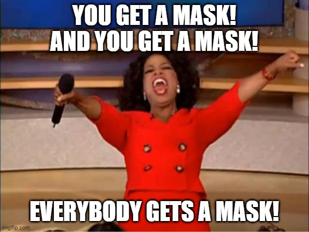 Oprah You Get A Meme |  YOU GET A MASK! AND YOU GET A MASK! EVERYBODY GETS A MASK! | image tagged in memes,oprah you get a | made w/ Imgflip meme maker