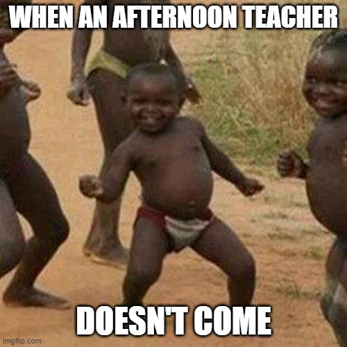 Third World Success Kid Meme |  WHEN AN AFTERNOON TEACHER; DOESN'T COME | image tagged in memes,third world success kid | made w/ Imgflip meme maker