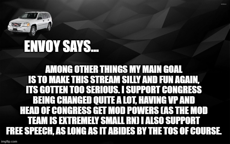 what envoy plans to do |  AMONG OTHER THINGS MY MAIN GOAL IS TO MAKE THIS STREAM SILLY AND FUN AGAIN, ITS GOTTEN TOO SERIOUS. I SUPPORT CONGRESS BEING CHANGED QUITE A LOT, HAVING VP AND HEAD OF CONGRESS GET MOD POWERS (AS THE MOD TEAM IS EXTREMELY SMALL RN) I ALSO SUPPORT FREE SPEECH, AS LONG AS IT ABIDES BY THE TOS OF COURSE. | image tagged in envoy says | made w/ Imgflip meme maker