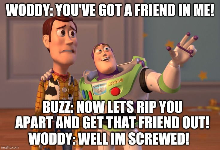 Do not lie |  WODDY: YOU'VE GOT A FRIEND IN ME! BUZZ: NOW LETS RIP YOU APART AND GET THAT FRIEND OUT! WODDY: WELL IM SCREWED! | image tagged in memes,toystory everywhere | made w/ Imgflip meme maker