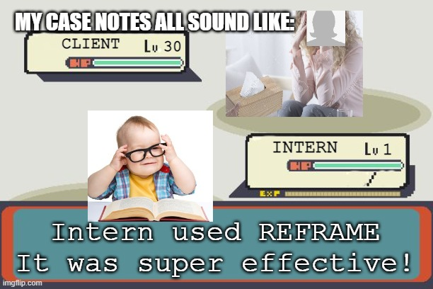 Pokemon Battle |  MY CASE NOTES ALL SOUND LIKE:; CLIENT; 30; INTERN; 1; Intern used REFRAME It was super effective! | image tagged in pokemon battle | made w/ Imgflip meme maker
