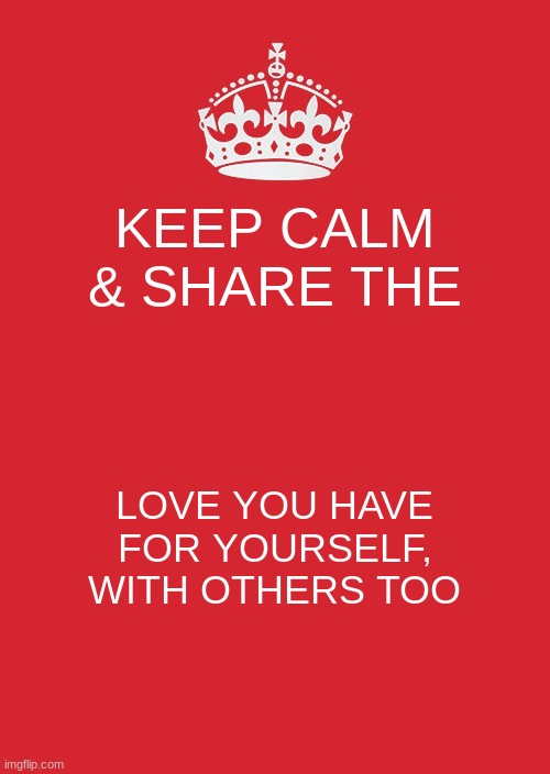Keep Calm And Carry On Red Meme |  KEEP CALM & SHARE THE; LOVE YOU HAVE FOR YOURSELF, WITH OTHERS TOO | image tagged in memes,keep calm and carry on red | made w/ Imgflip meme maker