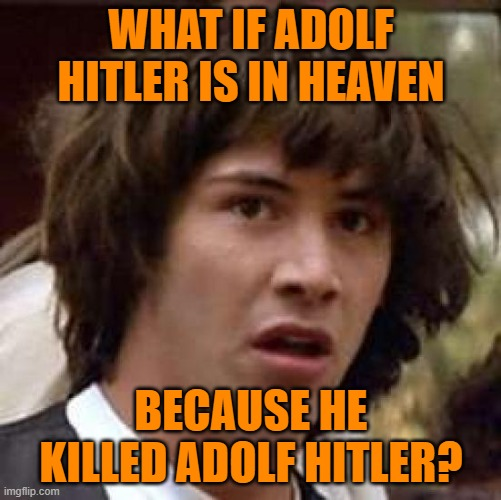 Conspiracy Keanu |  WHAT IF ADOLF HITLER IS IN HEAVEN; BECAUSE HE KILLED ADOLF HITLER? | image tagged in memes,conspiracy keanu | made w/ Imgflip meme maker