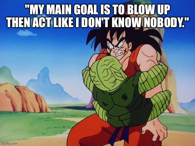 "Goals |  ""MY MAIN GOAL IS TO BLOW UP THEN ACT LIKE I DON'T KNOW NOBODY."" 