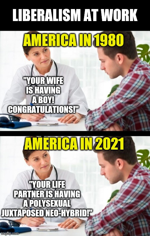 "Liberals. The toilet paper of politics. |  LIBERALISM AT WORK; AMERICA IN 1980; ""YOUR WIFE IS HAVING A BOY! CONGRATULATIONS!""; AMERICA IN 2021; ""YOUR LIFE PARTNER IS HAVING A POLYSEXUAL JUXTAPOSED NEO-HYBRID!"" 