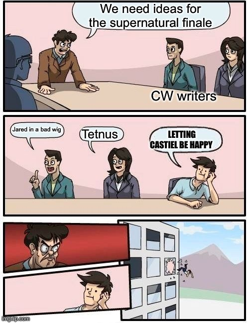 Boardroom Meeting Suggestion Meme |  We need ideas for the supernatural finale; CW writers; Jared in a bad wig; Tetnus; LETTING CASTIEL BE HAPPY | image tagged in memes,boardroom meeting suggestion | made w/ Imgflip meme maker