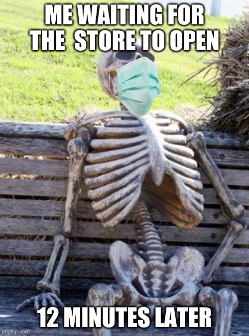 When you wait 12 minutes to the store open |  ME WAITING FOR THE  STORE TO OPEN; 12 MINUTES LATER | image tagged in memes,waiting skeleton | made w/ Imgflip meme maker