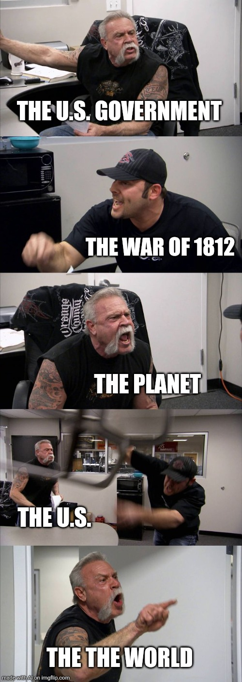Ai meme |  THE U.S. GOVERNMENT; THE WAR OF 1812; THE PLANET; THE U.S. THE THE WORLD | image tagged in memes,american chopper argument | made w/ Imgflip meme maker