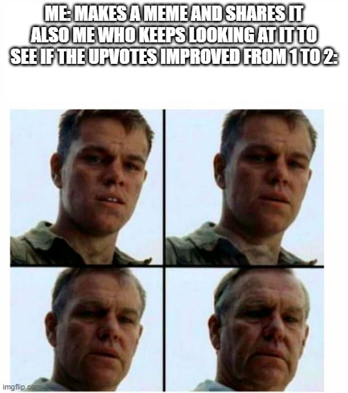 Can't stop looking |  ME: MAKES A MEME AND SHARES IT ALSO ME WHO KEEPS LOOKING AT IT TO SEE IF THE UPVOTES IMPROVED FROM 1 TO 2: | image tagged in matt damon gets older,memes | made w/ Imgflip meme maker