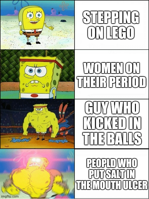 That was painful |  STEPPING ON LEGO; WOMEN ON THEIR PERIOD; GUY WHO KICKED IN THE BALLS; PEOPLD WHO PUT SALT IN THE MOUTH ULCER | image tagged in sponge finna commit muder | made w/ Imgflip meme maker