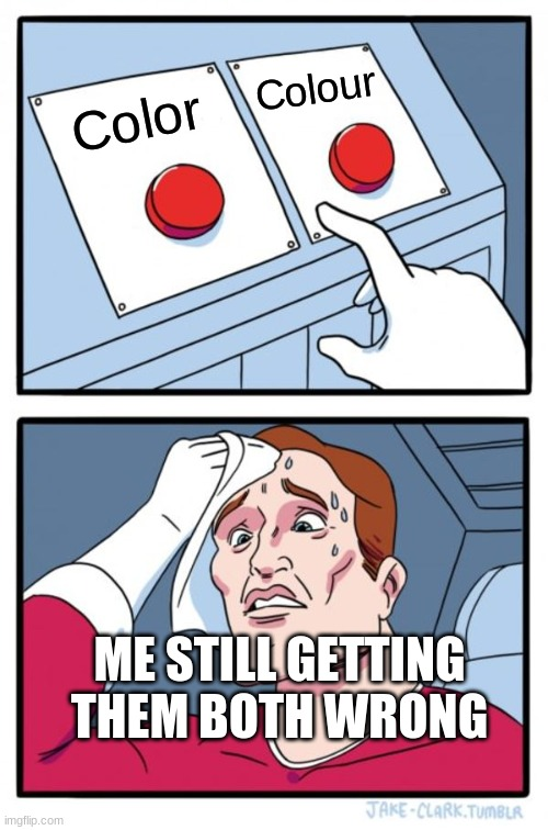 Two Buttons Meme |  Colour; Color; ME STILL GETTING THEM BOTH WRONG | image tagged in memes,two buttons | made w/ Imgflip meme maker