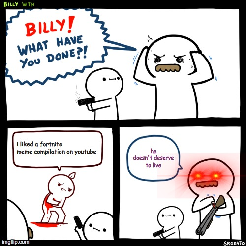 Billy, What Have You Done |  i liked a fortnite meme compilation on youtube; he doesn't deserve to live | image tagged in billy what have you done | made w/ Imgflip meme maker