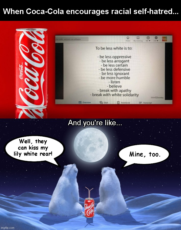 When Coca-Cola encourages racial self-hatred, change brands |  When Coca-Cola encourages racial self-hatred... And you're like... Well, they can kiss my lily white rear! Mine, too. | image tagged in coca-cola discrimination,coca cola,racism,hatred,antiwhiteism,critical race theory | made w/ Imgflip meme maker