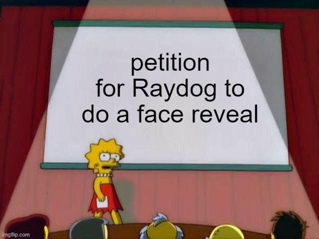 come on raydog |  petition for Raydog to do a face reveal | image tagged in lisa simpson's presentation | made w/ Imgflip meme maker